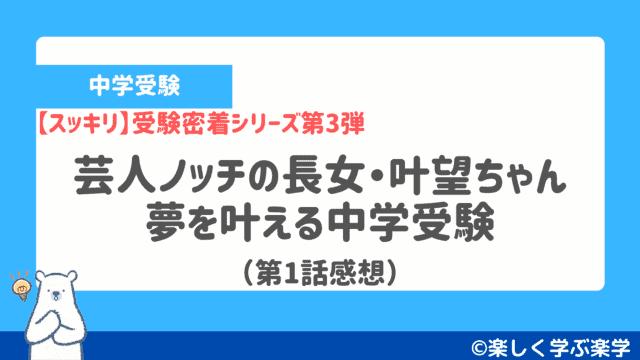 【スッキリ】受験密着シリーズ「芸人ノッチの長女・叶望(かなみ)ちゃん」第1話感想